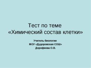 Тест по теме «Химический состав клетки» Учитель биологии МОУ «Дудоровская СОШ