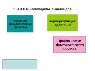 1. С Н О N-необходимы в клетке для: -структура -физиологические процессы -фор