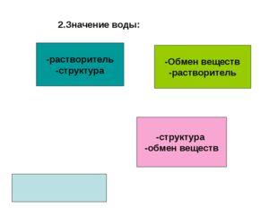 2.Значение воды: -Обмен веществ -растворитель -структура -обмен веществ -раст