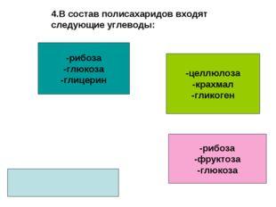 4.В состав полисахаридов входят следующие углеводы: -рибоза -глюкоза -глицери