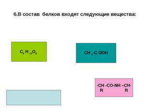 6.В состав белков входят следующие вещества: С6 Н 12О6 СН 3-С ООН -СН -СО-NН