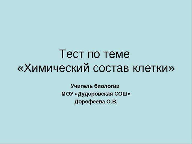 Тест по теме «Химический состав клетки» Учитель биологии МОУ «Дудоровская СОШ...