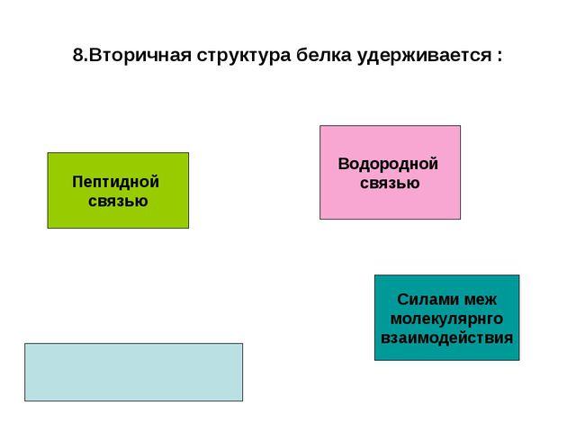 8.Вторичная структура белка удерживается : Пептидной связью Водородной связью...