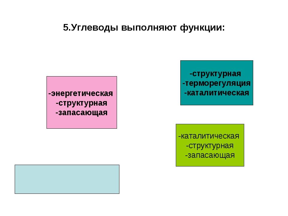 5.Углеводы выполняют функции: -энергетическая -структурная -запасающая -струк...