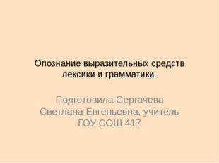 Опознание выразительных средств лексики и грамматики. Подготовила Сергачева С