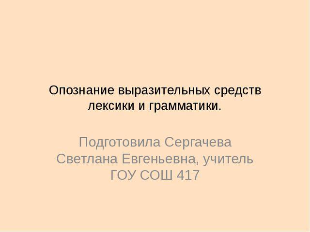 Опознание выразительных средств лексики и грамматики. Подготовила Сергачева С...