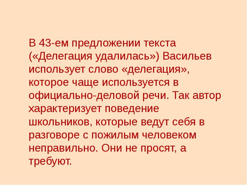 В 43-ем предложении текста («Делегация удалилась») Васильев использует слово...