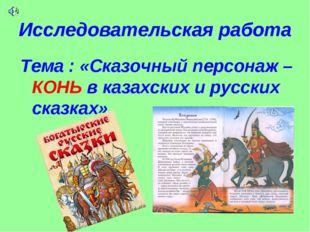 Исследовательская работа Тема : «Сказочный персонаж –КОНЬ в казахских и русск