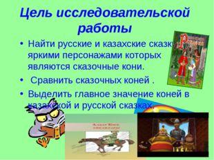 Цель исследовательской работы Найти русские и казахские сказки , яркими персо