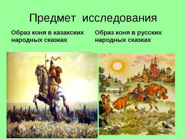 Предмет исследования Образ коня в казахских народных сказках Образ коня в рус...