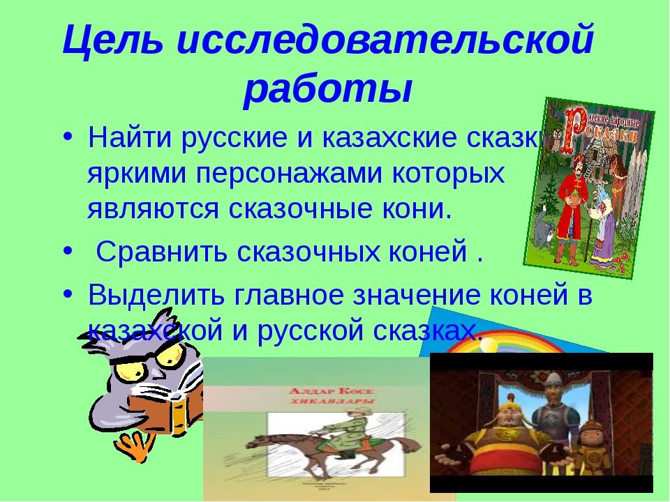 Цель исследовательской работы Найти русские и казахские сказки , яркими персо...