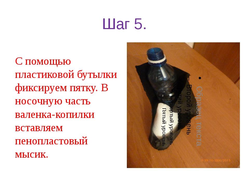 Шаг 5. С помощью пластиковой бутылки фиксируем пятку. В носочную часть валенк...