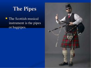 The Pipes The Scottish musical instrument is the pipes or bagpipes.