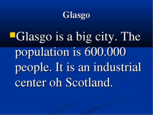 Glasgo Glasgo is a big city. The population is 600.000 people. It is an indus
