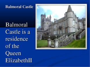 Balmoral Castle Balmoral Castle is a residence of the Queen ElizabethII