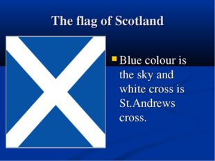 The flag of Scotland Blue colour is the sky and white cross is St.Andrews cro