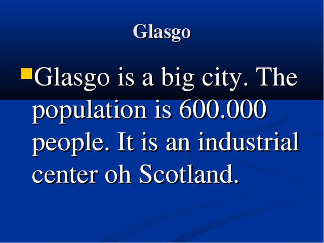 Glasgo Glasgo is a big city. The population is 600.000 people. It is an indus...