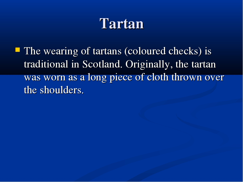 Tartan The wearing of tartans (coloured checks) is traditional in Scotland. O...