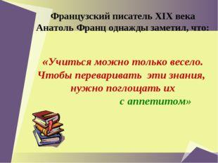 Французский писатель XIX века Анатоль Франц однажды заметил, что: «Учиться м