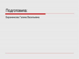 Подготовила: Бараненкова Галина Васильевна