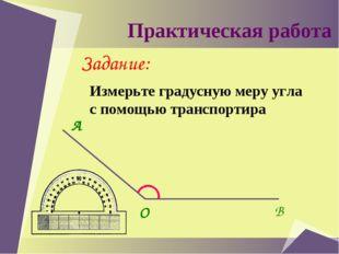 Практическая работа Задание: Измерьте градусную меру угла с помощью транспор