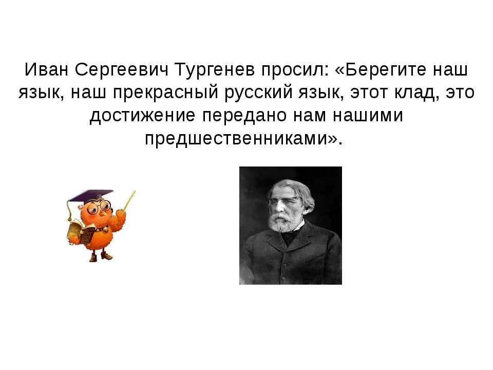Иван Сергеевич Тургенев просил: «Берегите наш язык, наш прекрасный русский яз...