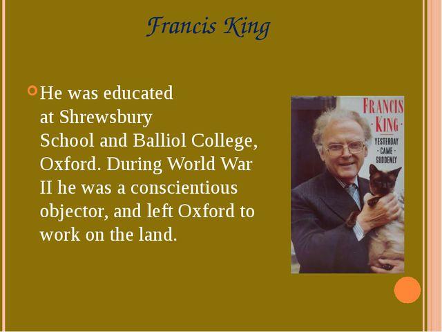 Francis King He was educated atShrewsbury SchoolandBalliol College, Oxford...