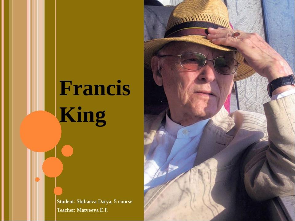 Francis King Student: Shibaeva Darya, 5 course Teacher: Matveeva E.F.