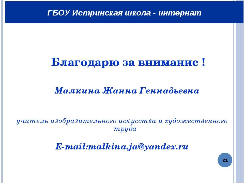 Благодарю за внимание ! Малкина Жанна Геннадьевна учитель изобразительного и...