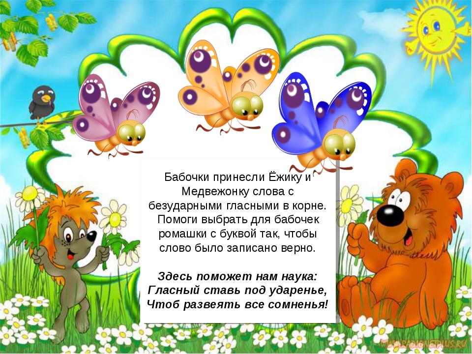 Бабочки принесли Ёжику и Медвежонку слова с безударными гласными в корне. Пом...