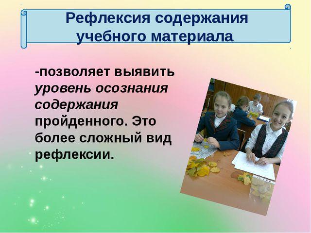 Рефлексия содержания учебного материала -позволяет выявить уровень осознания...