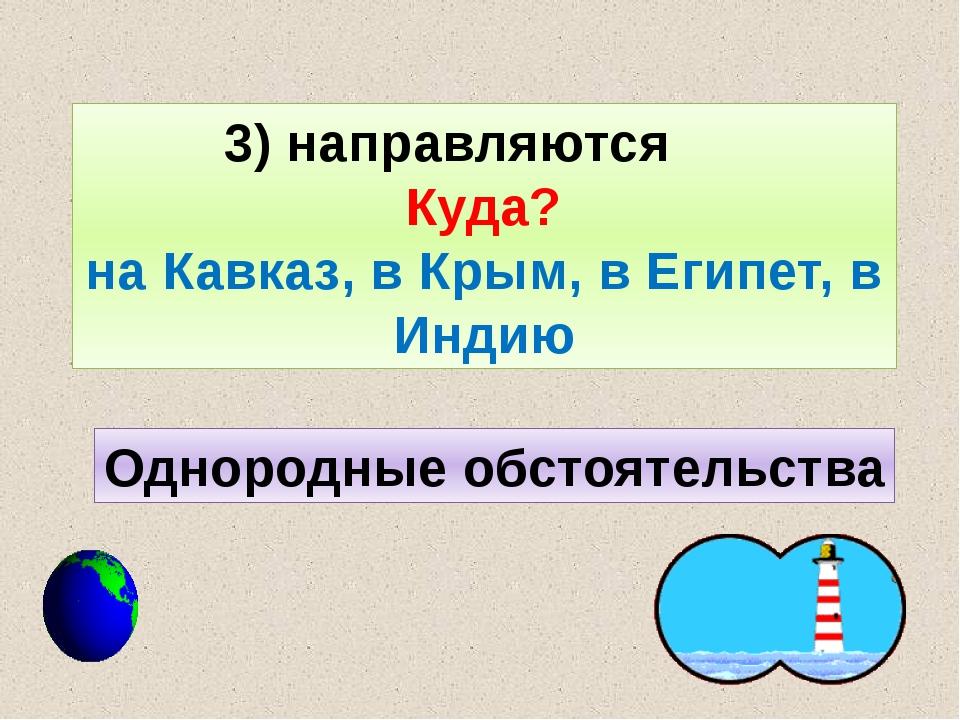 3) направляются Куда? на Кавказ, в Крым, в Египет, в Индию Однородные обстоят...