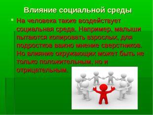 Влияние социальной среды На человека также воздействует социальная среда. Нап