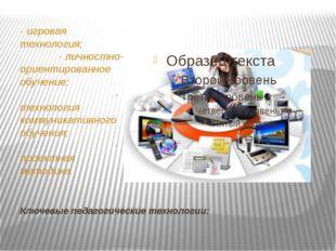 Ключевые педагогические технологии: - игровая технология; - личностно-ориенти