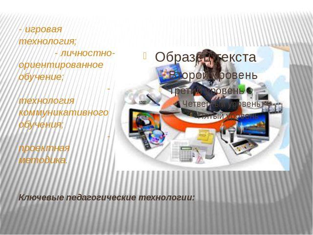 Ключевые педагогические технологии: - игровая технология; - личностно-ориенти...