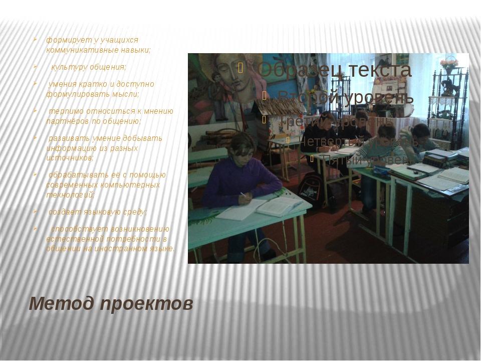 Метод проектов формирует у учащихся коммуникативные навыки; культуру общения;...