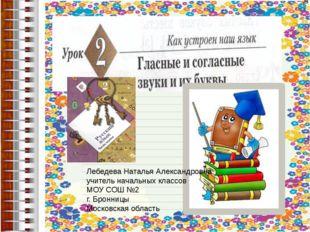 Лебедева Наталья Александровна учитель начальных классов МОУ СОШ №2 г. Бронн
