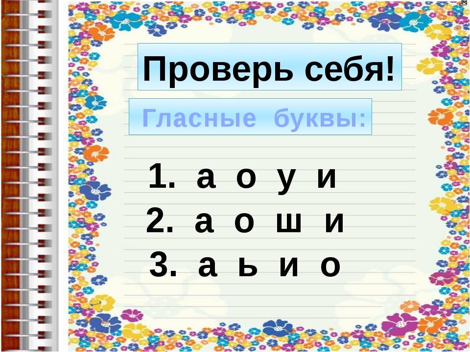 Проверь себя! Гласные буквы: 1. а о у и 2. а о ш и 3. а ь и о