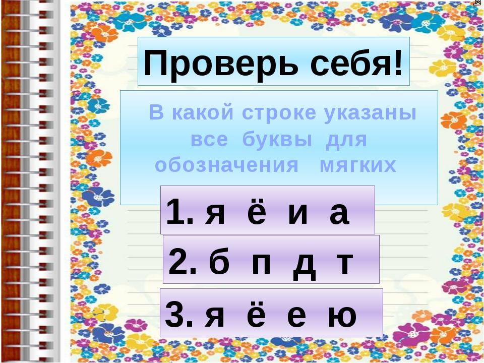 Проверь себя! В какой строке указаны все буквы для обозначения мягких соглас...