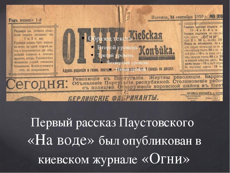 Первый рассказ Паустовского «На воде» был опубликован в киевском журнале «Огни»