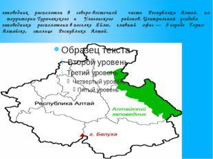 заповедник расположен в северо-восточной части Республики Алтай, на территор