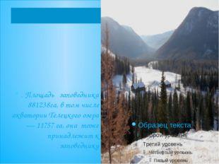 . Площадь заповедника 881238га, в том числе акватории Телецкого озера — 1175