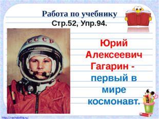 Работа по учебнику Стр.52, Упр.94. Юрий Алексеевич Гагарин - первый в мире ко