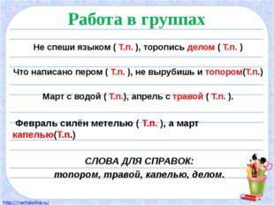 Работа в группах Не спеши языком ( Т.п. ), торопись делом ( Т.п. ) Что написа