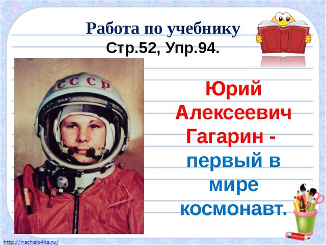 Работа по учебнику Стр.52, Упр.94. Юрий Алексеевич Гагарин - первый в мире ко...