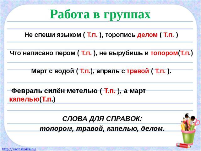 Работа в группах Не спеши языком ( Т.п. ), торопись делом ( Т.п. ) Что написа...