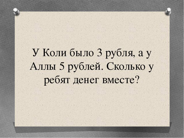 У Коли было 3 рубля, а у Аллы 5 рублей. Сколько у ребят денег вместе?