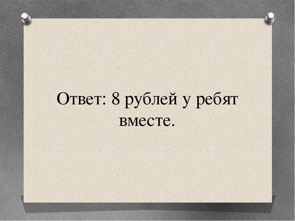Ответ: 8 рублей у ребят вместе.