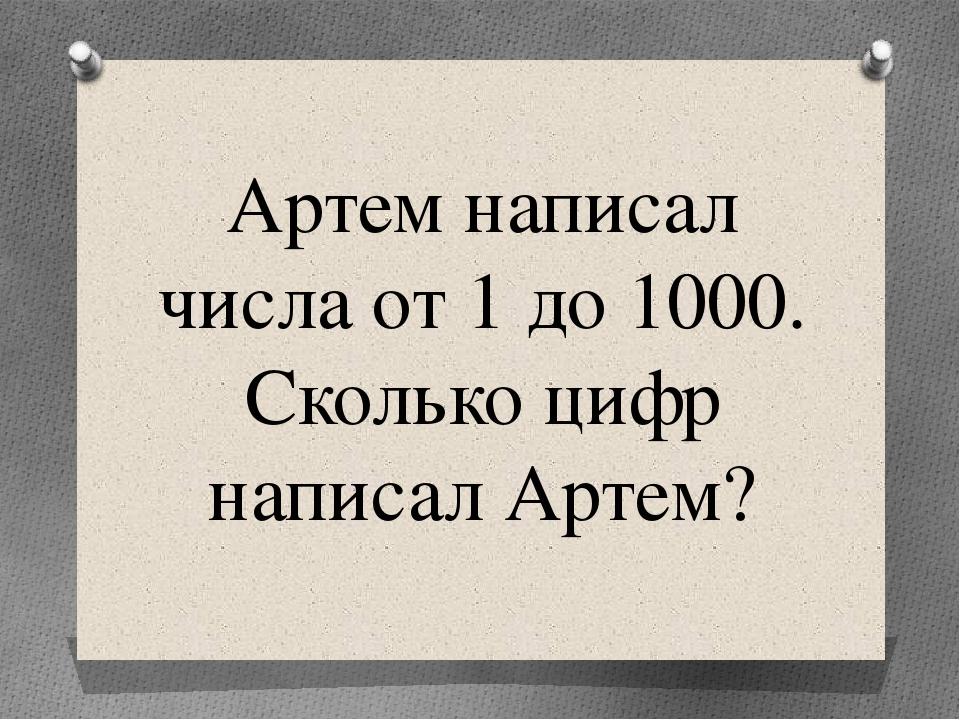 Артем написал числа от 1 до 1000. Сколько цифр написал Артем?