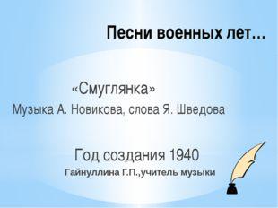 Песни военных лет… «Смуглянка» Музыка А. Новикова, слова Я. Шведова Год созда